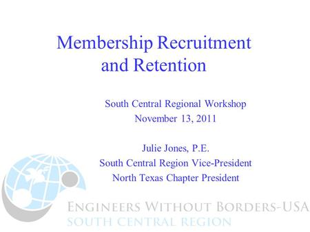 Membership Recruitment and Retention South Central Regional Workshop November 13, 2011 Julie Jones, P.E. South Central Region Vice-President North Texas.
