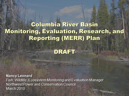 Columbia River Basin Monitoring, Evaluation, Research, and Reporting (MERR) Plan DRAFT Nancy Leonard Fish, Wildlife, Ecosystem Monitoring and Evaluation.