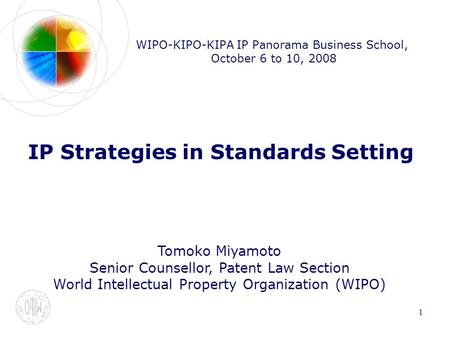 1 WIPO-KIPO-KIPA IP Panorama Business School, October 6 to 10, 2008 IP Strategies in Standards Setting Tomoko Miyamoto Senior Counsellor, Patent Law Section.
