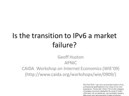 Is the transition to IPv6 a market failure? Geoff Huston APNIC CAIDA Workshop on Internet Economics (WIE'09) (http://www.caida.org/workshops/wie/0909/)