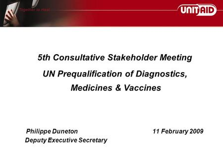 Philippe Duneton11 February 2009 Deputy Executive Secretary 5th Consultative Stakeholder Meeting UN Prequalification of Diagnostics, Medicines & Vaccines.