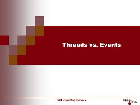 5204 – Operating Systems Threads vs. Events. 2 CS 5204 – Operating Systems Forms of task management serial preemptivecooperative (yield) (interrupt)