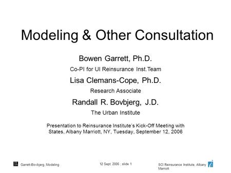 SCI Reinsurance Institute, Albany Marriott 12 Sept. 2006 ; slide 1 Garrett-Bovbjerg, Modeling Modeling & Other Consultation Presentation to Reinsurance.