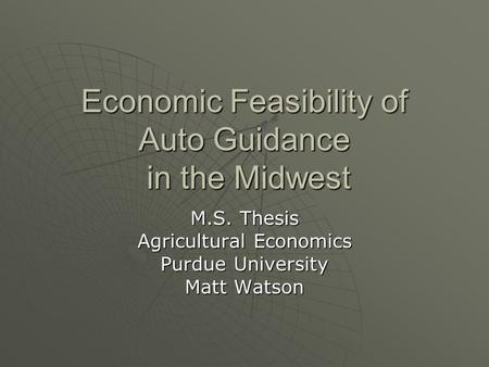 Economic Feasibility of Auto Guidance in the Midwest M.S. Thesis Agricultural Economics Purdue University Matt Watson.