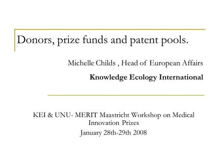 Donors, prize funds and patent pools. KEI & UNU- MERIT Maastricht Workshop on Medical Innovation Prizes January 28th-29th 2008 Michelle Childs, Head of.