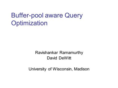 Buffer-pool aware Query Optimization Ravishankar Ramamurthy David DeWitt University of Wisconsin, Madison.