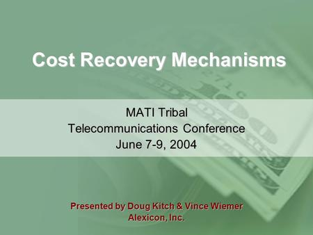 Cost Recovery Mechanisms MATI Tribal Telecommunications Conference June 7-9, 2004 Presented by Doug Kitch & Vince Wiemer Alexicon, Inc.