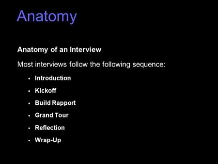 Anatomy of an Interview Most interviews follow the following sequence:  Introduction  Kickoff  Build Rapport  Grand Tour  Reflection  Wrap-Up Anatomy.