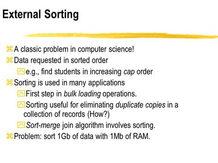 ZA classic problem in computer science! zData requested in sorted order ye.g., find students in increasing cap order zSorting is used in many applications.