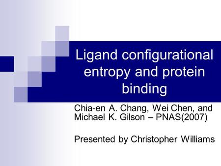 Ligand configurational entropy and protein binding Chia-en A. Chang, Wei Chen, and Michael K. Gilson – PNAS(2007) Presented by Christopher Williams.