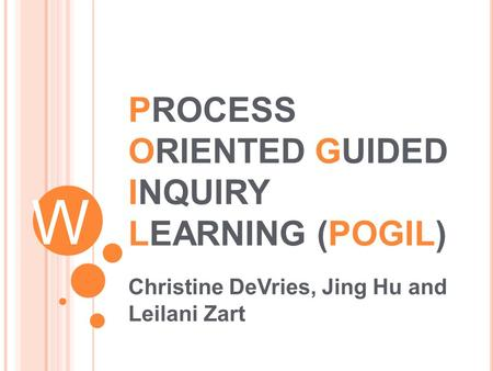 W PROCESS ORIENTED GUIDED INQUIRY LEARNING (POGIL) Christine DeVries, Jing Hu and Leilani Zart.