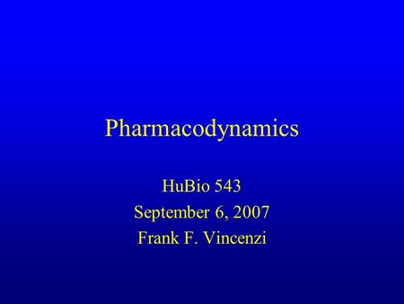 Pharmacodynamics HuBio 543 September 6, 2007 Frank F. Vincenzi.