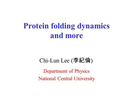 Protein folding dynamics and more Chi-Lun Lee ( 李紀倫 ) Department of Physics National Central University.