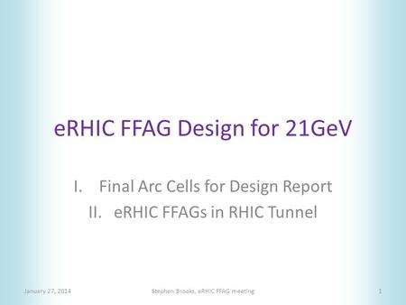 ERHIC FFAG Design for 21GeV I.Final Arc Cells for Design Report II.eRHIC FFAGs in RHIC Tunnel January 27, 2014Stephen Brooks, eRHIC FFAG meeting1.