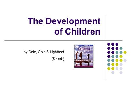 The Development of Children by Cole, Cole & Lightfoot (5 th ed.)