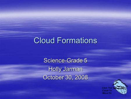 Cloud Formations Science-Grade 5 Holly Jarman October 30, 2008 Click The Cloud To Move On.