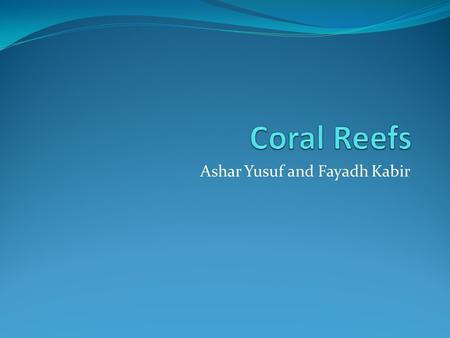 Ashar Yusuf and Fayadh Kabir. Intro To day we are going to talk about coral reefs and how humans are affecting it. We will also give some info about the.