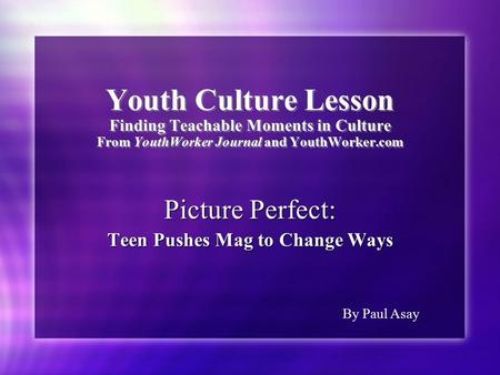 Youth Culture Lesson Finding Teachable Moments in Culture From YouthWorker Journal and YouthWorker.com Picture Perfect: Teen Pushes Mag to Change Ways.