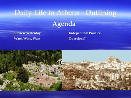 Daily Life in Athens - Outlining Agenda Review yesterday Wars, Wars, Wars Independent Practice Questions?