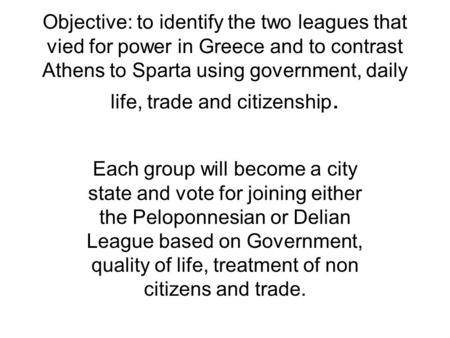 Objective: to identify the two leagues that vied for power in Greece and to contrast Athens to Sparta using government, daily life, trade and citizenship.