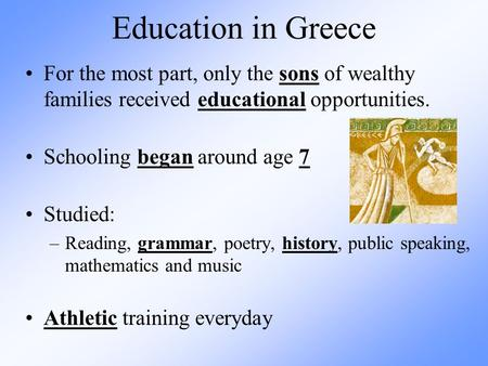 Education in Greece For the most part, only the sons of wealthy families received educational opportunities. Schooling began around age 7 Studied: –Reading,