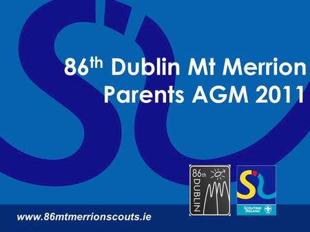 86 th Dublin Mt Merrion Parents AGM 2011 www.86mtmerrionscouts.ie.