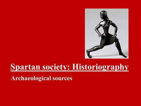 Spartan society: Historiography Archaeological sources.