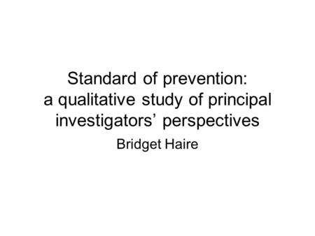 Standard of prevention: a qualitative study of principal investigators' perspectives Bridget Haire.