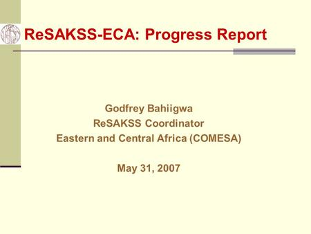 ReSAKSS-ECA: Progress Report Godfrey Bahiigwa ReSAKSS Coordinator Eastern and Central Africa (COMESA) May 31, 2007.