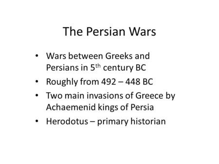 The Persian Wars Wars between Greeks and Persians in 5 th century BC Roughly from 492 – 448 BC Two main invasions of Greece by Achaemenid kings of Persia.