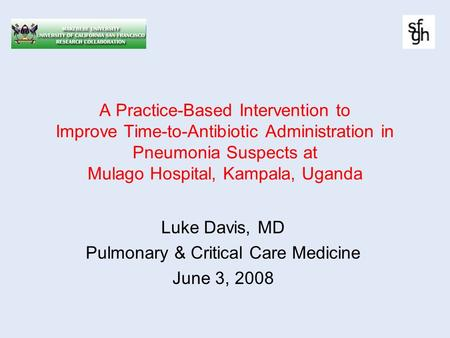 A Practice-Based Intervention to Improve Time-to-Antibiotic Administration in Pneumonia Suspects at Mulago Hospital, Kampala, Uganda Luke Davis, MD Pulmonary.