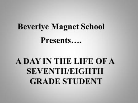 Beverlye Magnet School Presents…. A DAY IN THE LIFE OF A SEVENTH/EIGHTH GRADE STUDENT.