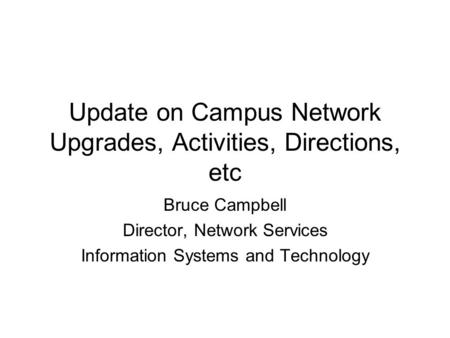 Update on Campus Network Upgrades, Activities, Directions, etc Bruce Campbell Director, Network Services Information Systems and Technology.