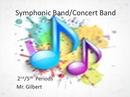 Symphonic Band/Concert Band 2 nd /5 th Periods Mr. Gilbert.