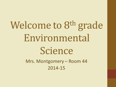 Welcome to 8 th grade Environmental Science Mrs. Montgomery – Room 44 2014-15.