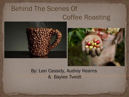 Behind The Scenes Of Coffee Roasting By: Lexi Cassidy, Audrey Kearns & Baylee Tveidt.