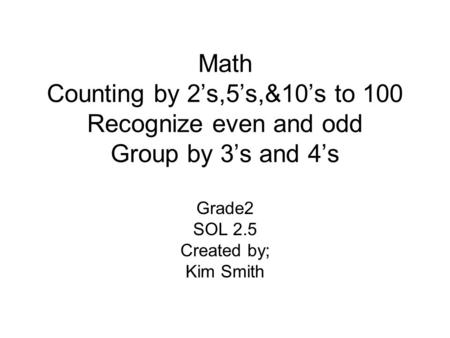 Math Counting by 2's,5's,&10's to 100 Recognize even and odd Group by 3's and 4's Grade2 SOL 2.5 Created by; Kim Smith.