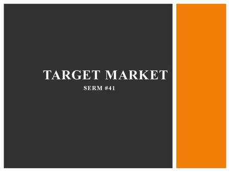 SERM #41 TARGET MARKET. …a specific group of people that a business wants to reach.