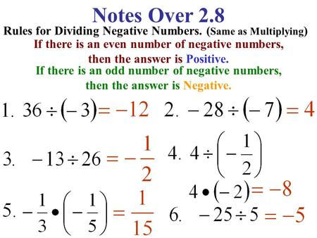 Notes Over 2.8 Rules for Dividing Negative Numbers. ( Same as Multiplying ) If there is an even number of negative numbers, then the answer is Positive.