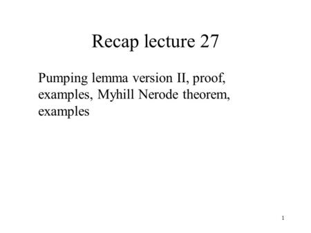 1 Recap lecture 27 Pumping lemma version II, proof, examples, Myhill Nerode theorem, examples.