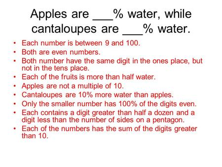 Apples are ___% water, while cantaloupes are ___% water. Each number is between 9 and 100. Both are even numbers. Both number have the same digit in the.