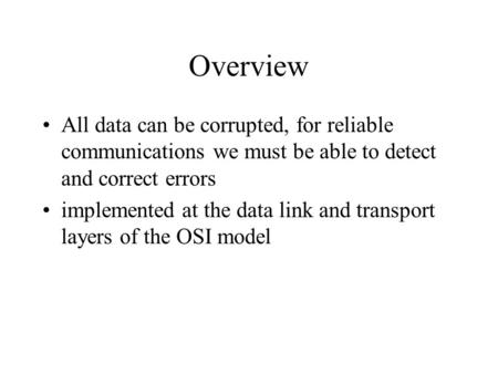 Overview All data can be corrupted, for reliable communications we must be able to detect and correct errors implemented at the data link and transport.
