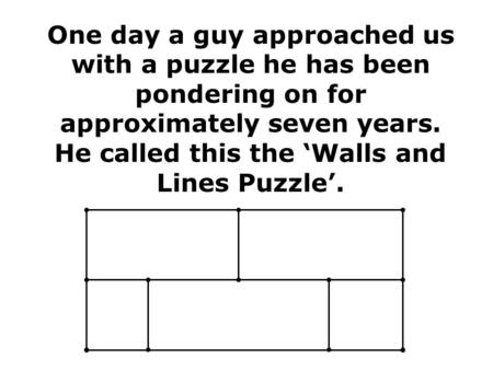 One day a guy approached us with a puzzle he has been pondering on for approximately seven years. He called this the 'Walls and Lines Puzzle'.