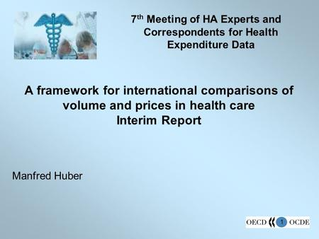 1 A framework for international comparisons of volume and prices in health care Interim Report Manfred Huber 7 th Meeting of HA Experts and Correspondents.