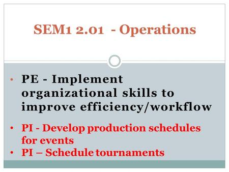 PE - Implement organizational skills to improve efficiency/workflow SEM1 2.01 - Operations PI - Develop production schedules for events PI – Schedule tournaments.
