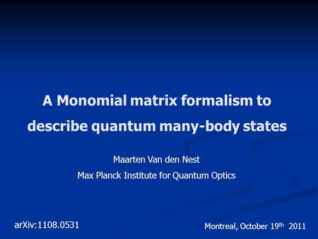 A Monomial matrix formalism to describe quantum many-body states Maarten Van den Nest Max Planck Institute for Quantum Optics Montreal, October 19 th 2011.