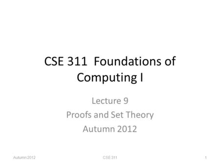 CSE 311 Foundations of Computing I Lecture 9 Proofs and Set Theory Autumn 2012 CSE 311 1.