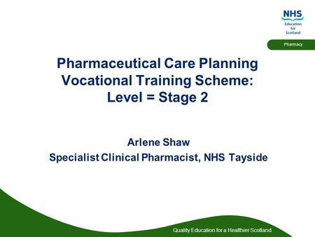 Quality Education for a Healthier Scotland Pharmacy Pharmaceutical Care Planning Vocational Training Scheme: Level = Stage 2 Arlene Shaw Specialist Clinical.