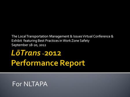 The Local Transportation Management & Issues Virtual Conference & Exhibit featuring Best Practices in Work Zone Safety September 18-20, 2012 For NLTAPA.
