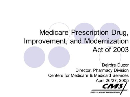 Medicare Prescription Drug, Improvement, and Modernization Act of 2003 Deirdre Duzor Director, Pharmacy Division Centers for Medicare & Medicaid Services.